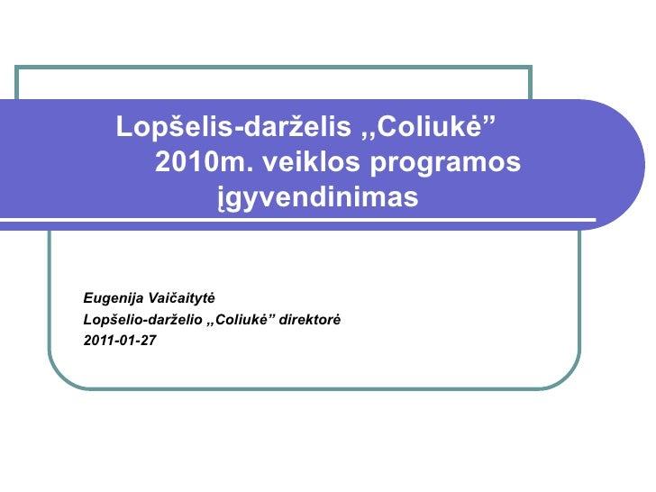 """Lopšelis-darželis ,,Coliukė""""   2010m.  v eiklos programos  į gyvendinimas Eugenija Vai čaitytė Lopšelio-darželio ,,Coliukė..."""