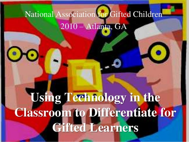 Using Technology in the Classroom to Differentiate for Gifted Learners National Association for Gifted Children 2010 – Atl...