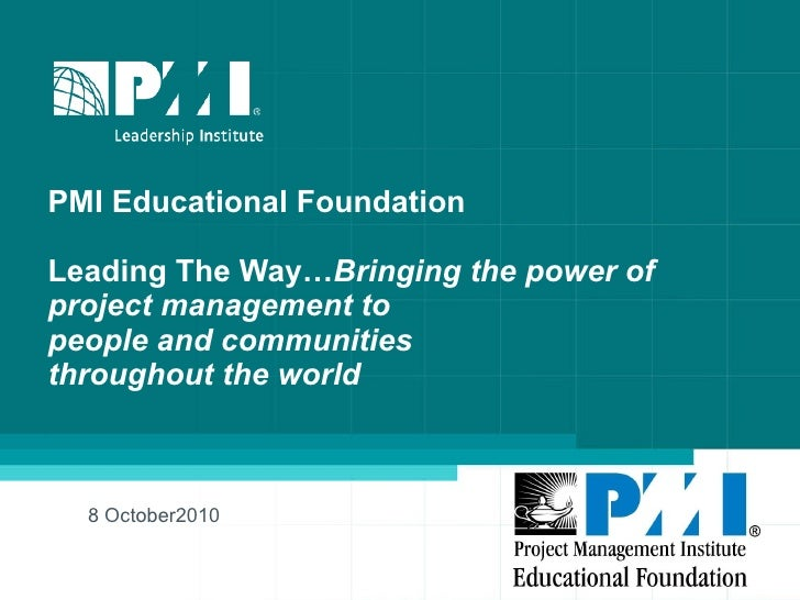 PMI Educational Foundation  Leading The Way… Bringing the power of  project management to  people and communities througho...
