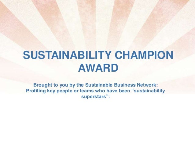 SUSTAINABILITY CHAMPION AWARD Brought to you by the Sustainable Business Network: Profiling key people or teams who have b...