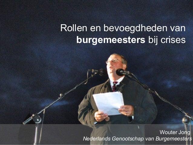 www.burgemeesters.nl Rollen en bevoegdheden van burgemeesters bij crises Wouter Jong Nederlands Genootschap van Burgemeest...