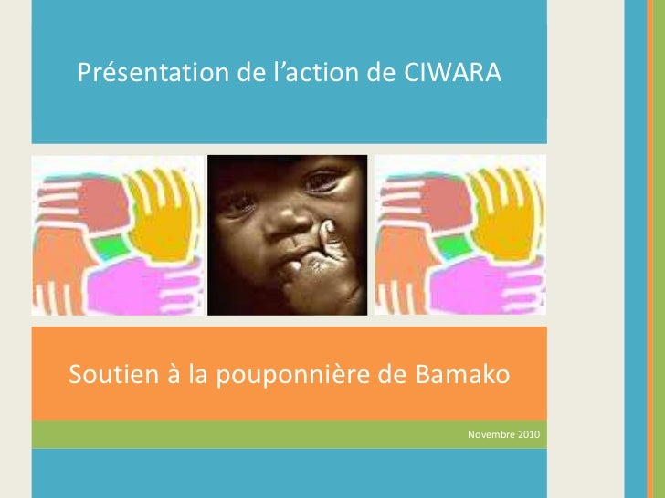 Présentation de l'action de CIWARA<br />Soutien à la pouponnière de Bamako<br />Novembre 2010<br />