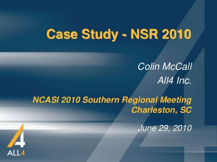 Case Study - NSR 2010                       Colin McCall                            All4 Inc.NCASI 2010 Southern Regional ...