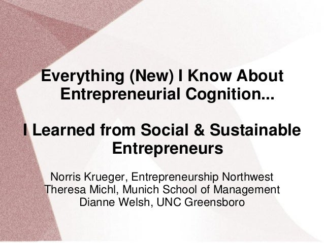 Everything (New) I Know About Entrepreneurial Cognition... I Learned from Social & Sustainable Entrepreneurs Norris Kruege...