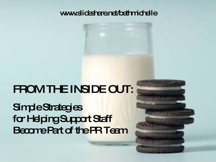 FROM THE INSIDE OUT: Simple Strategies  for Helping Support Staff  Become Part of the PR Team  www.slideshare.net/bethmich...