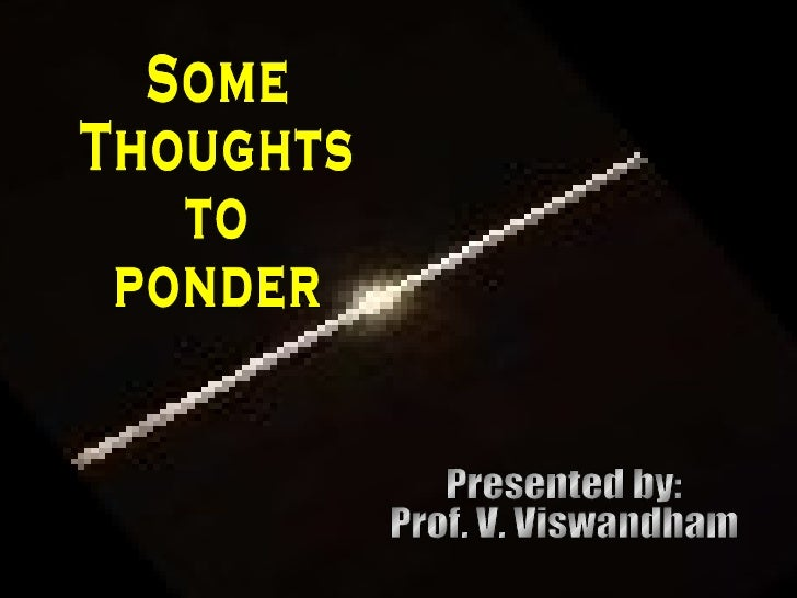 Some Thoughts to ponder Presented by: Prof. V. Viswandham