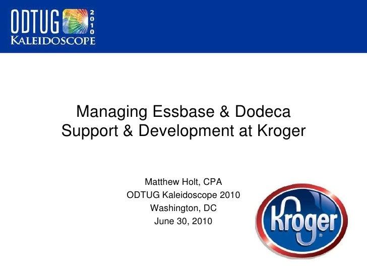 Managing Essbase & Dodeca Support & Development at Kroger<br />Matthew Holt, CPA<br />ODTUG Kaleidoscope 2010<br />Washing...