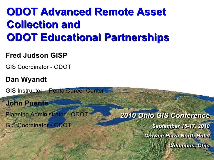 ODOT Advanced Remote Asset Collection and ODOT Educational Partnerships 2010 Ohio GIS Conference September 15-17, 2010 Cro...