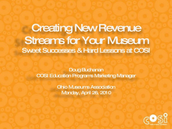 Creating New Revenue Streams for Your Museum Sweet Successes & Hard Lessons at COSI Doug Buchanan COSI Education Programs ...