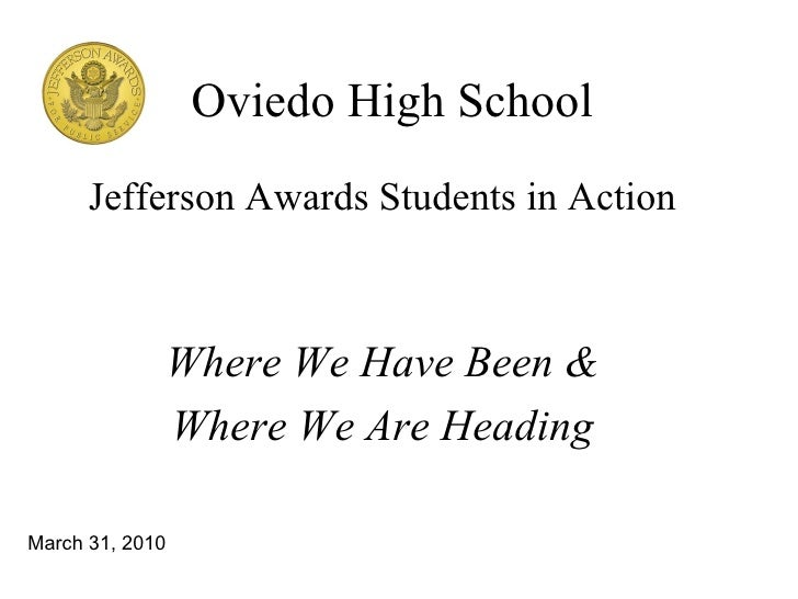 Oviedo High School Jefferson Awards Students in Action Where We Have Been & Where We Are Heading March 31, 2010