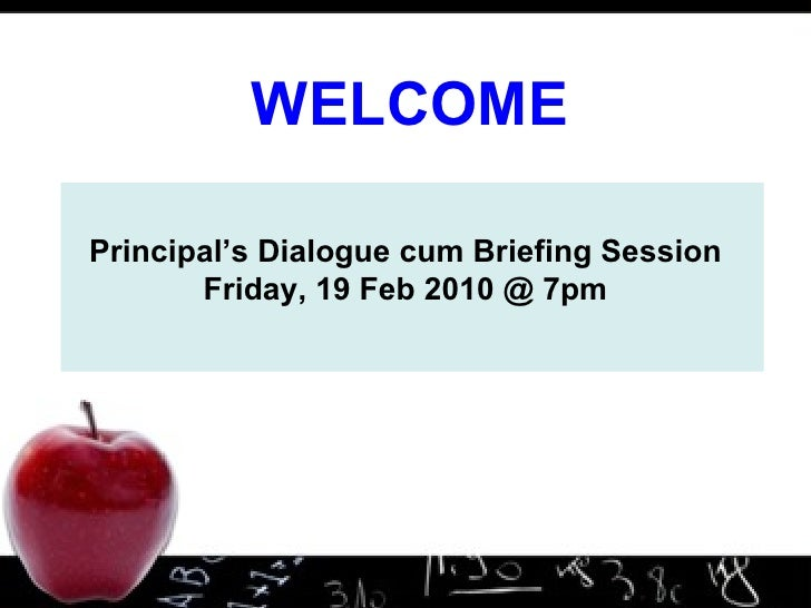Principal's Dialogue cum Briefing Session Friday, 19 Feb 2010 @ 7pm WELCOME