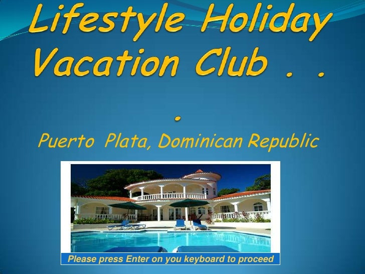 Welcome to Lifestyle Holiday Vacation Club . . . <br />Puerto  Plata, Dominican Republic <br />Please press Enter on you k...