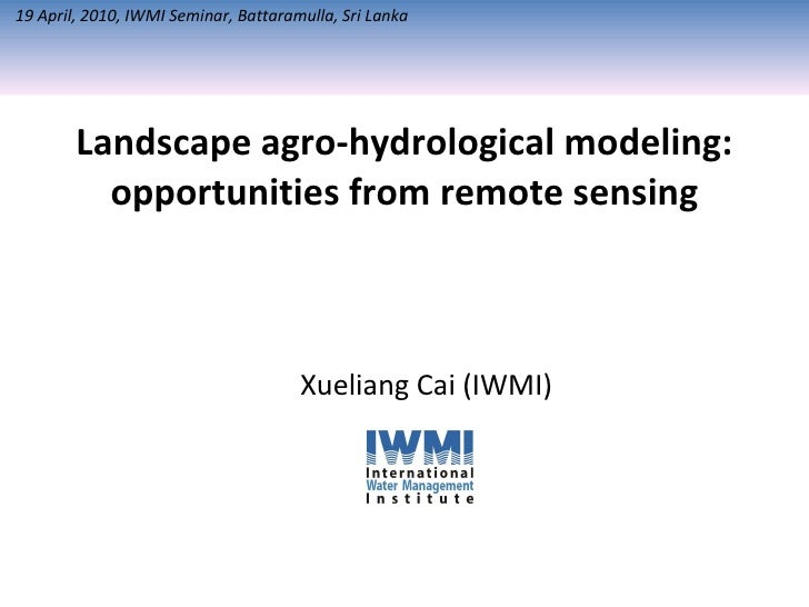 Landscape agro-hydrological modeling: opportunities from remote sensing Xueliang Cai (IWMI) 19 April, 2010, IWMI Seminar, ...