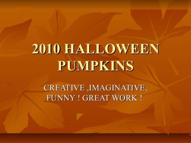 2010 HALLOWEEN2010 HALLOWEEN PUMPKINSPUMPKINS CREATIVE ,IMAGINATIVE,CREATIVE ,IMAGINATIVE, FUNNY ! GREAT WORK !FUNNY ! GRE...