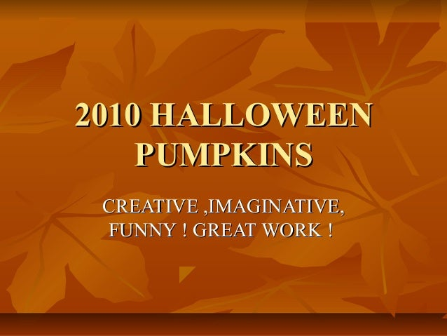 2010 HALLOWEEN2010 HALLOWEEN PUMPKINSPUMPKINS CREATIVE ,IMAGINATIVE,CREATIVE ,IMAGINATIVE, FUNNY ! GREAT WORK !FUNNY ! GRE...