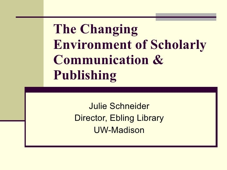 The Changing Environment of Scholarly Communication & Publishing Julie Schneider Director, Ebling Library UW-Madison