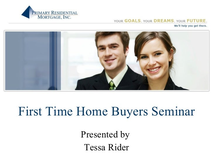 First Time Home Buyers Seminar Presented by  Tessa Rider