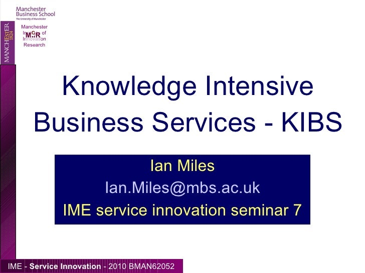 Knowledge Intensive Business Services - KIBS Ian Miles [email_address] IME service innovation seminar 7