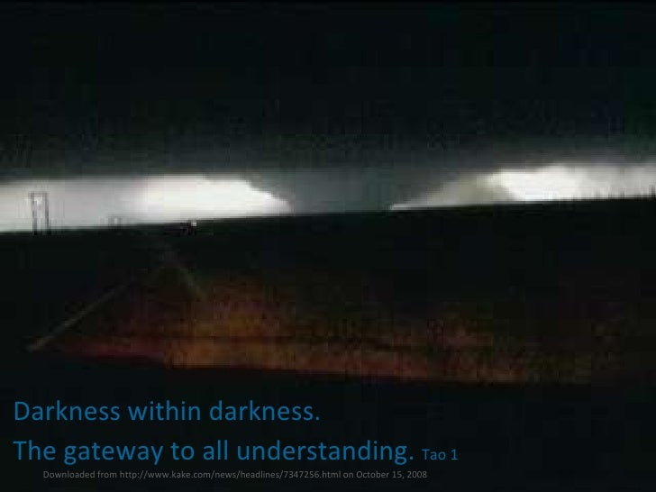 Darkness within darkness.  The gateway to all understanding.  Tao 1 Downloaded from http://www.kake.com/news/headlines/734...