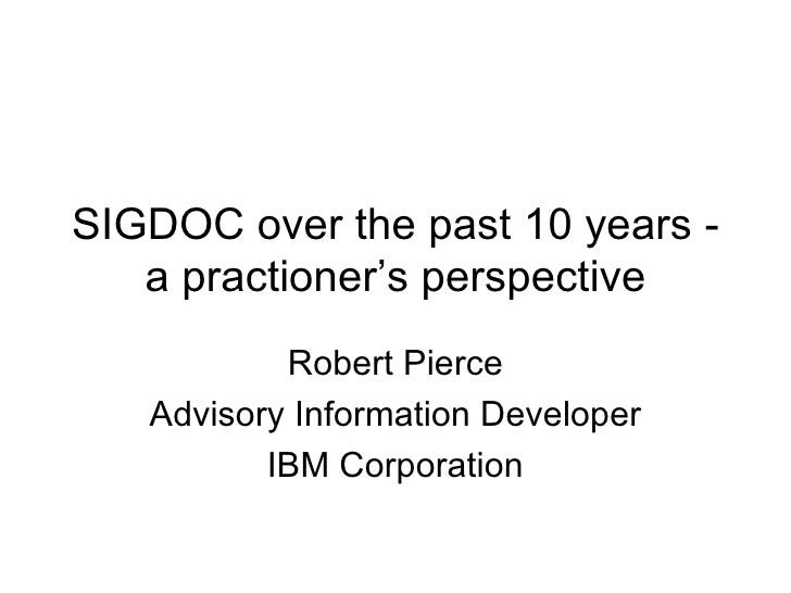 SIGDOC over the past 10 years - a practioner's perspective Robert Pierce Advisory Information Developer IBM Corporation