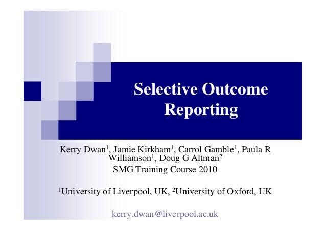 Selective Outcome Reporting Kerry Dwan1, Jamie Kirkham1, Carrol Gamble1, Paula R Williamson1, Doug G Altman2 SMG Training ...
