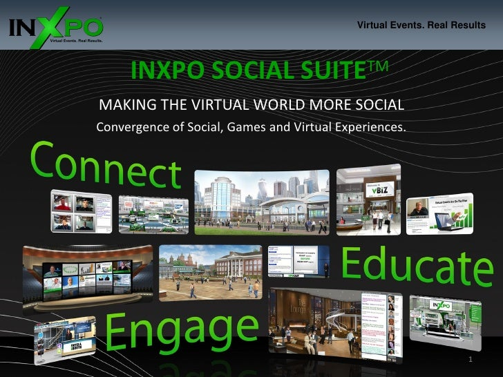 Virtual Events. Real Results          INXPO SOCIAL SUITETM MAKING THE VIRTUAL WORLD MORE SOCIAL Convergence of Social, Gam...