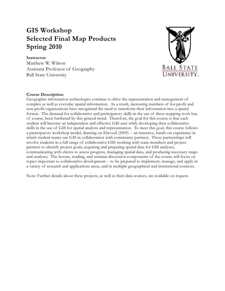 GIS Workshop Selected Final Map Products Spring 2010 Instructor: Matthew W. Wilson Assistant Professor of Geography Ball S...