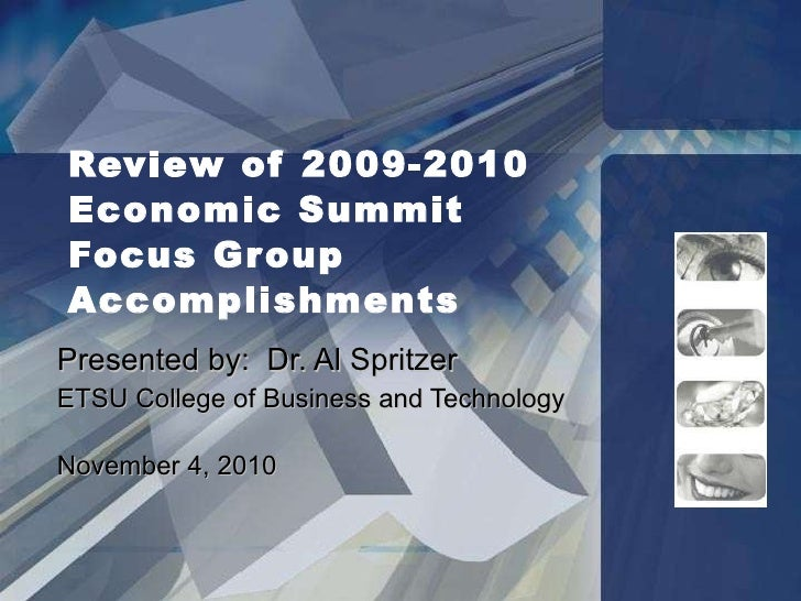 Review of 2009-2010  Economic Summit  Focus Group Accomplishments Presented by:  Dr. Al Spritzer ETSU College of Business ...