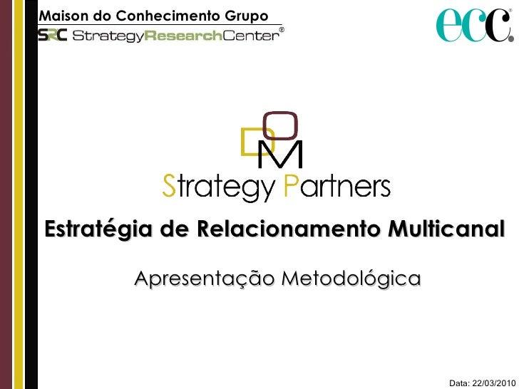 Maison do Conhecimento Grupo ECC   Estratégia de Relacionamento Multicanal  Apresentação Metodológica Data: 22/03/2010