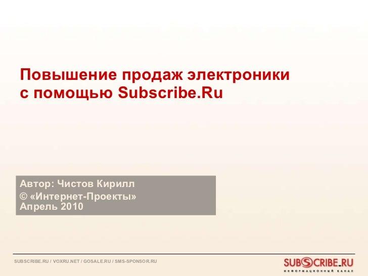 Повышение продаж электроники с помощью  Subscribe.Ru Автор: Чистов Кирилл ©  «Интернет-Проекты»  Апрель 2010