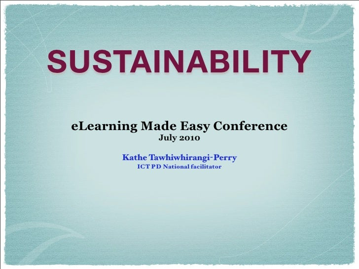 SUSTAINABILITY  eLearning Made Easy Conference                  July 2010          Kathe Tawhiwhirangi-Perry            IC...
