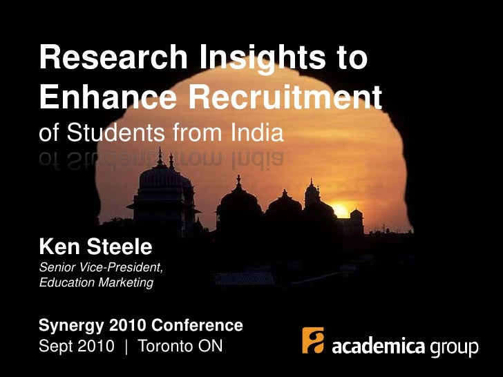 Research Insights to Enhance Recruitmentof Students from India<br />Ken SteeleSenior Vice-President, Education Marketing<b...