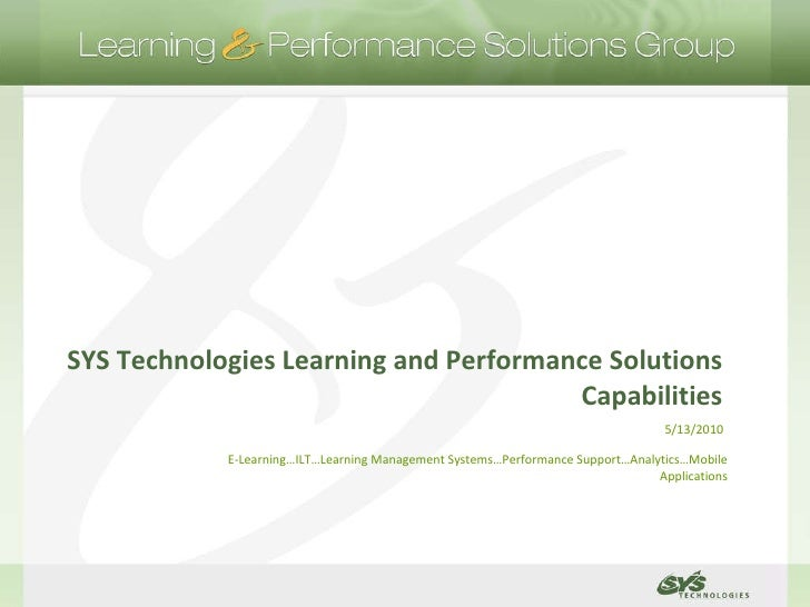 SYS Technologies Learning and Performance Solutions Capabilities 5/13/2010 E-Learning…ILT…Learning Management Systems…Perf...
