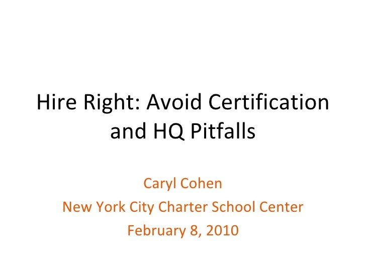 Hire Right: Avoid Certification and HQ Pitfalls Caryl Cohen New York City Charter School Center February 8, 2010