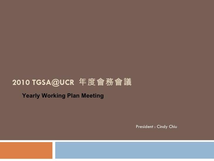 2010 TGSA@UCR  年度會務會議 President : Cindy Chiu Yearly Working Plan Meeting