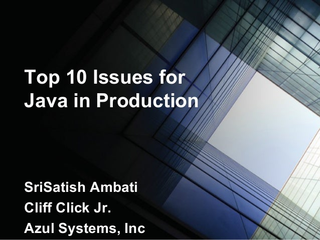 Top 10 Issues for Java in Production SriSatish Ambati Cliff Click Jr. Azul Systems, Inc