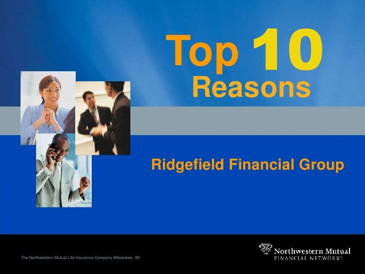 10<br />Top<br />Reasons<br />Ridgefield Financial Group<br />The Northwestern Mutual Life Insurance Company-Milwaukee, WI...
