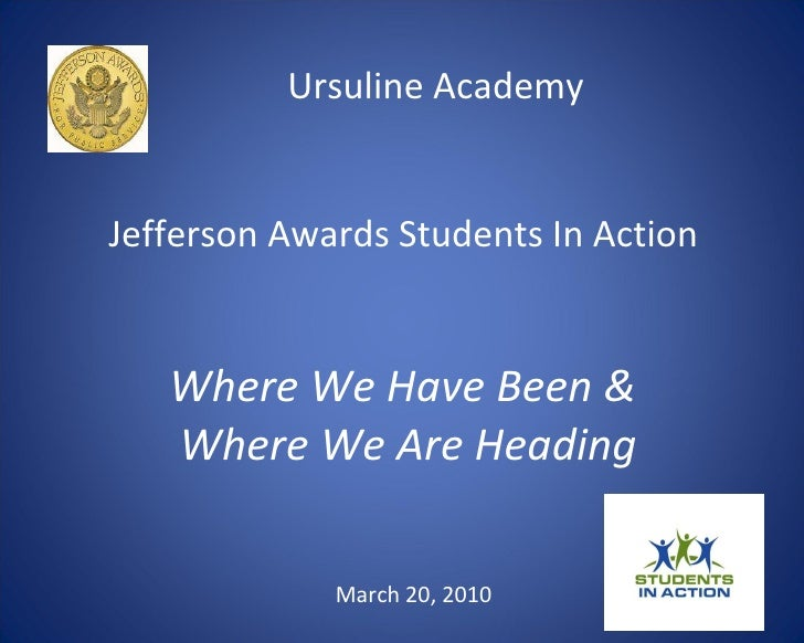 Ursuline Academy  Jefferson Awards Students In Action  Where We Have Been &  Where We Are Heading March 20, 2010
