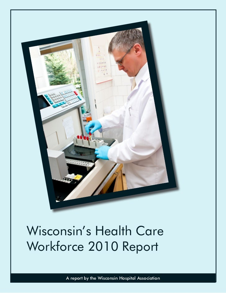 Wisconsin's Health CareWorkforce 2010 Report      A report by the Wisconsin Hospital Association