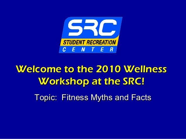Welcome to the 2010 WellnessWelcome to the 2010 WellnessWorkshop at the SRC!Workshop at the SRC!Topic: Fitness Myths and F...