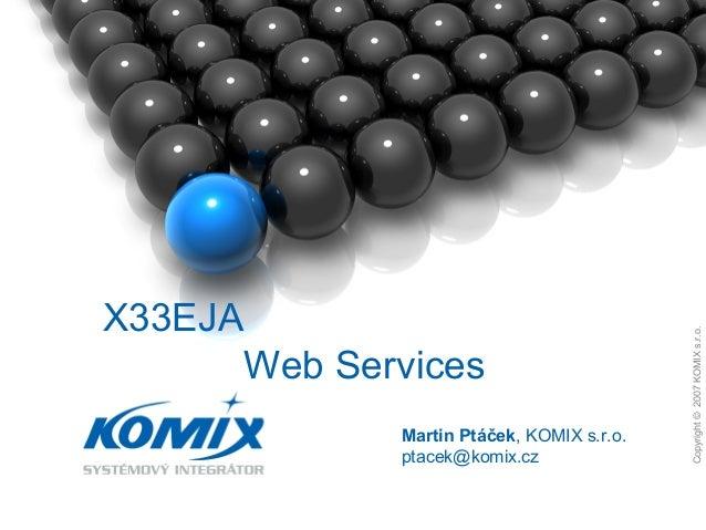 Copyright©2007KOMIXs.r.o. 1. Copyright©2007KOMIXs.r.o. Martin Ptáček, KOMIX s.r.o. ptacek@komix.cz X33EJA Web Services