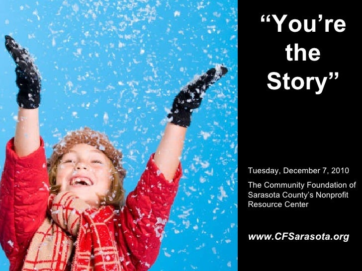 """"""" You're the Story"""" Tuesday, December 7, 2010 The Community Foundation of Sarasota County's Nonprofit Resource Center www...."""