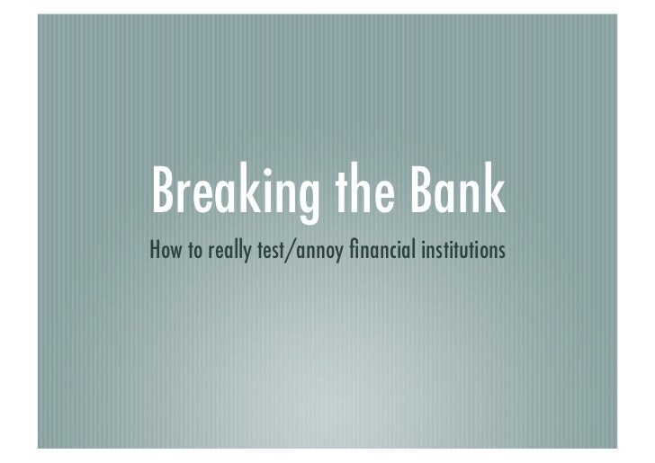 Breaking the bank : how to really test/annoy financial institutions