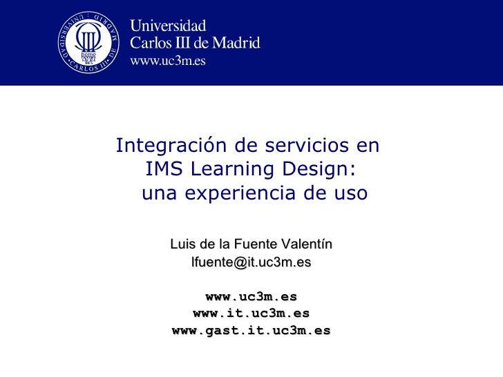 Integración de servicios en   IMS Learning Design:   una experiencia de uso     Luis de la Fuente Valentín        lfuente@...