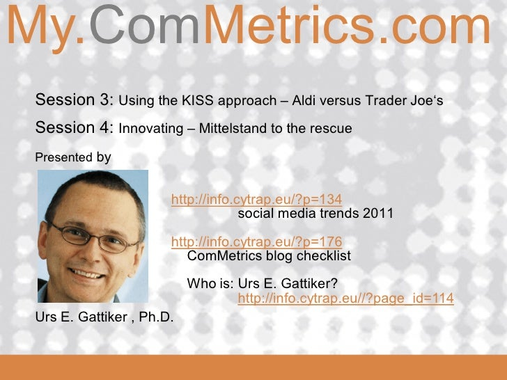 My.ComMetrics.com ComMetrics     Session 3: Using the KISS approach – Aldi versus Trader Joe's   Session 4: Innovating – M...