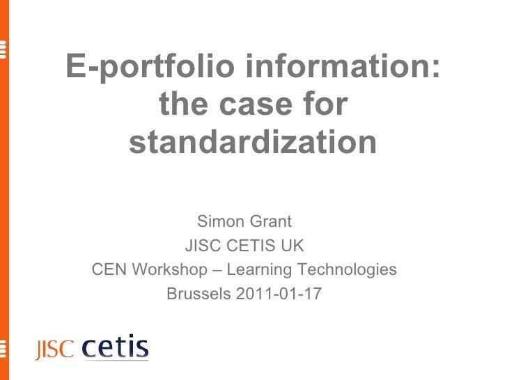 E-portfolio information: the case for standardization Simon Grant JISC CETIS UK CEN Workshop – Learning Technologies Bruss...