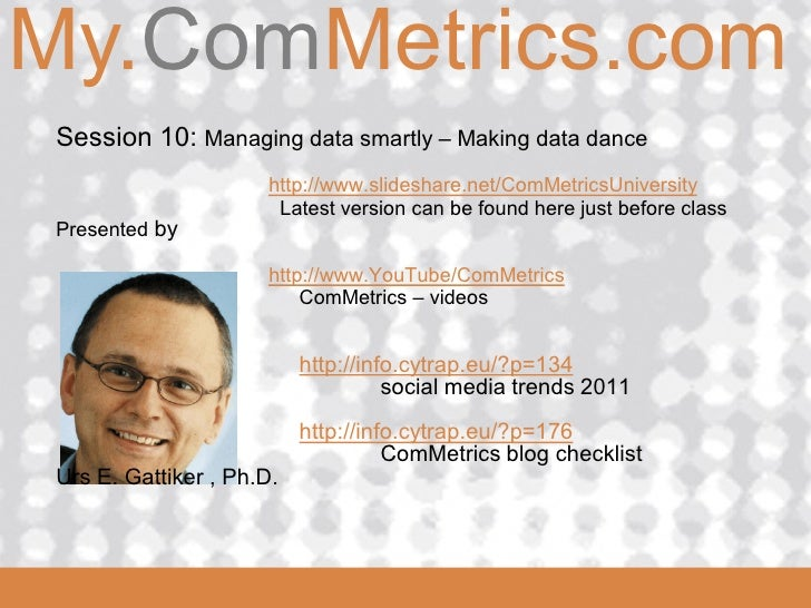 My.ComMetrics.comComMetrics  Session 10: Managing data smartly – Making data dance                       http://www.slides...