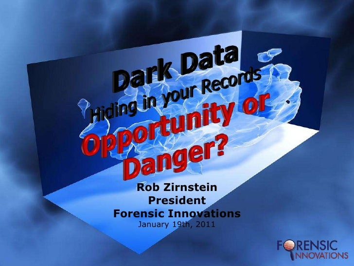 Dark DataHiding in your RecordsOpportunity or Danger?<br />Rob Zirnstein<br />President<br />Forensic Innovations<br />Jan...