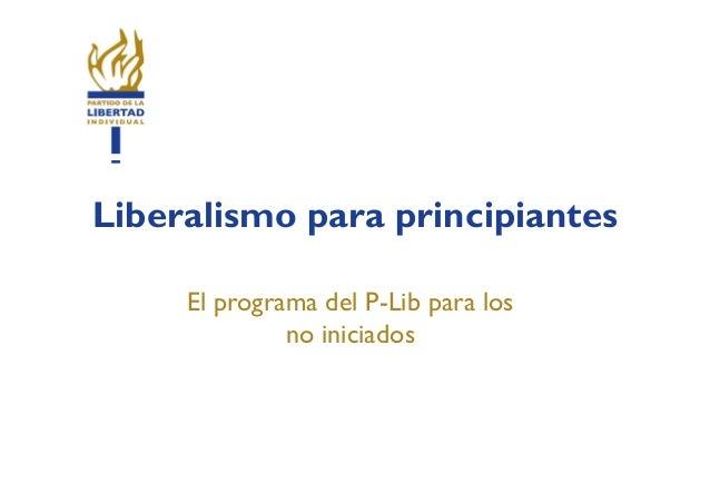 Liberalismo para principiantes     El programa del P-Lib para los              no iniciados