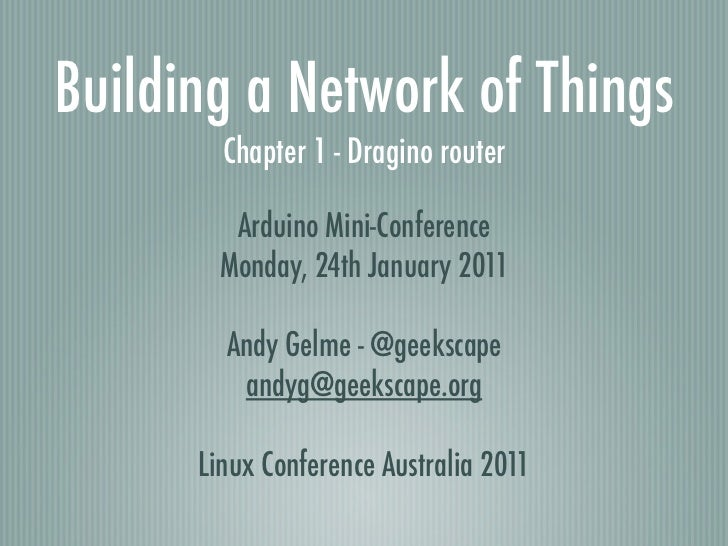 Building a Network of Things        Chapter 1 - Dragino router         Arduino Mini-Conference        Monday, 24th January...